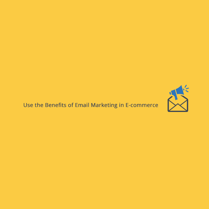 Use the Benefits of Email Marketing in E-commerce